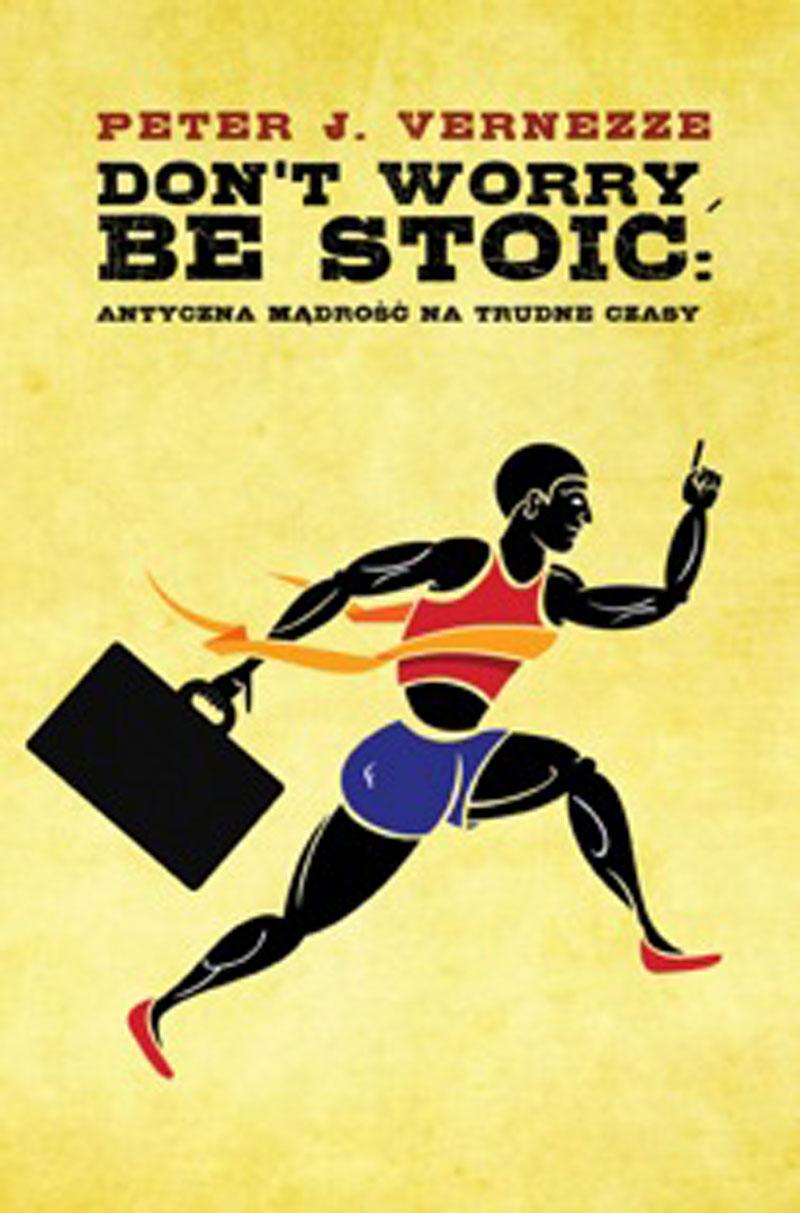 Don't Worry, Be Stoic. Antyczna mądrość na trudne czasy - Peter J. Vernezze